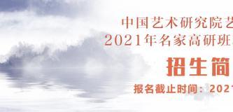 中国艺术研究院艺术培训中心2021年名家高研班和创作研修班招生简章